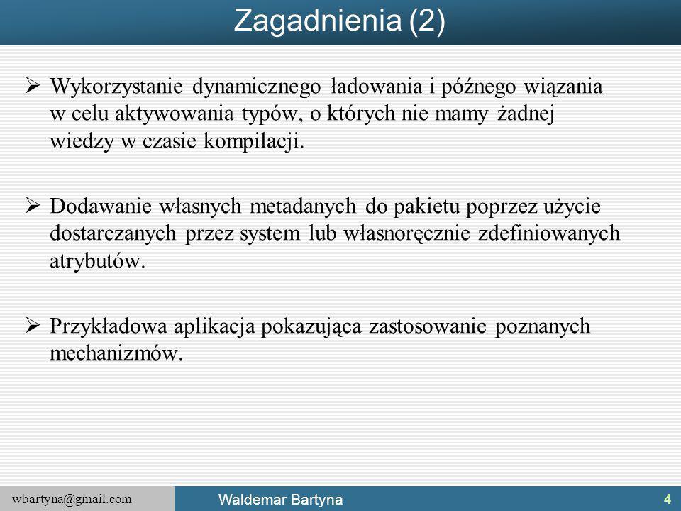 wbartyna@gmail.com Waldemar Bartyna Zagadnienia (2)  Wykorzystanie dynamicznego ładowania i późnego wiązania w celu aktywowania typów, o których nie mamy żadnej wiedzy w czasie kompilacji.