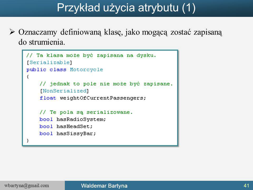 wbartyna@gmail.com Waldemar Bartyna Przykład użycia atrybutu (1)  Oznaczamy definiowaną klasę, jako mogącą zostać zapisaną do strumienia.