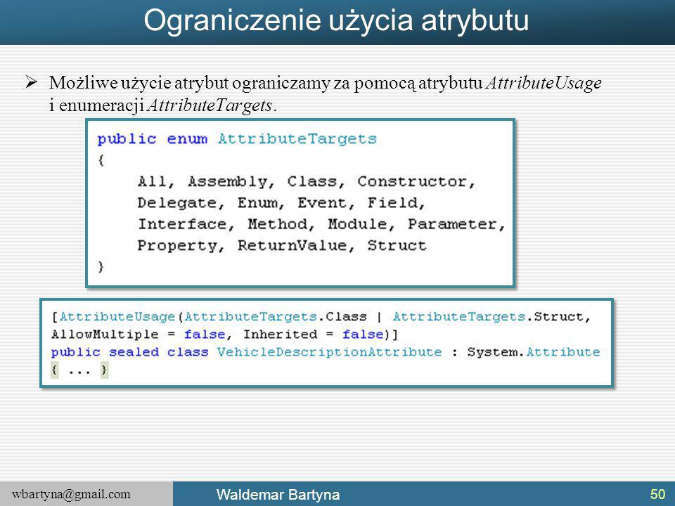 wbartyna@gmail.com Waldemar Bartyna Ograniczenie użycia atrybutu  Możliwe użycie atrybut ograniczamy za pomocą atrybutu AttributeUsage i enumeracji AttributeTargets.