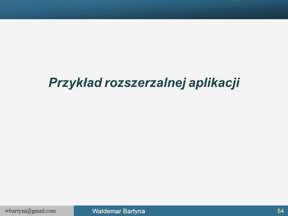 wbartyna@gmail.com Waldemar Bartyna Przykład rozszerzalnej aplikacji 54