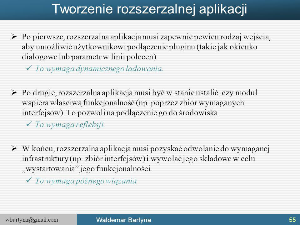 wbartyna@gmail.com Waldemar Bartyna Tworzenie rozszerzalnej aplikacji  Po pierwsze, rozszerzalna aplikacja musi zapewnić pewien rodzaj wejścia, aby umożliwić użytkownikowi podłączenie pluginu (takie jak okienko dialogowe lub parametr w linii poleceń).