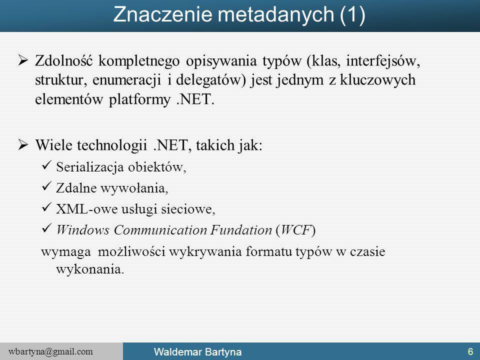 wbartyna@gmail.com Waldemar Bartyna Znaczenie metadanych (1)  Zdolność kompletnego opisywania typów (klas, interfejsów, struktur, enumeracji i delegatów) jest jednym z kluczowych elementów platformy.NET.