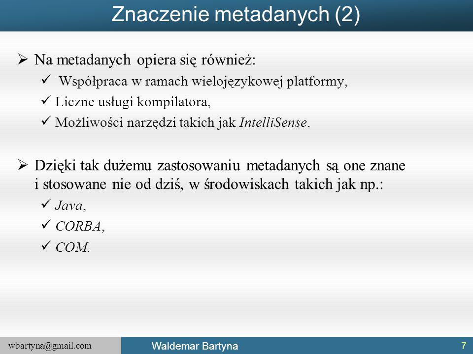 wbartyna@gmail.com Waldemar Bartyna Znaczenie metadanych (2)  Na metadanych opiera się również: Współpraca w ramach wielojęzykowej platformy, Liczne usługi kompilatora, Możliwości narzędzi takich jak IntelliSense.