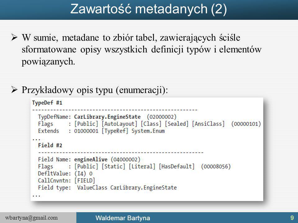 wbartyna@gmail.com Waldemar Bartyna Zawartość metadanych (2)  W sumie, metadane to zbiór tabel, zawierających ściśle sformatowane opisy wszystkich definicji typów i elementów powiązanych.