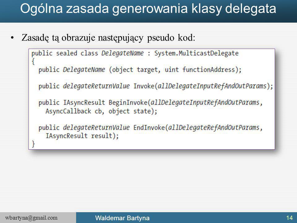 wbartyna@gmail.com Waldemar Bartyna Ogólna zasada generowania klasy delegata Zasadę tą obrazuje następujący pseudo kod: 14