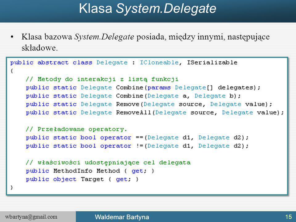 wbartyna@gmail.com Waldemar Bartyna Klasa System.Delegate 15 Klasa bazowa System.Delegate posiada, między innymi, następujące składowe.
