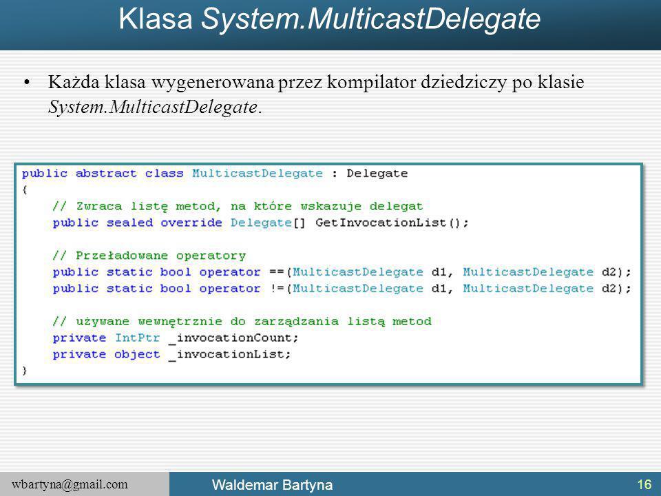 wbartyna@gmail.com Waldemar Bartyna Klasa System.MulticastDelegate Każda klasa wygenerowana przez kompilator dziedziczy po klasie System.MulticastDelegate.