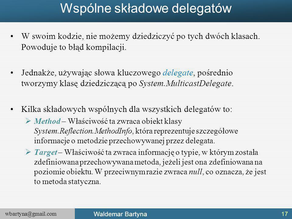wbartyna@gmail.com Waldemar Bartyna Wspólne składowe delegatów W swoim kodzie, nie możemy dziedziczyć po tych dwóch klasach.
