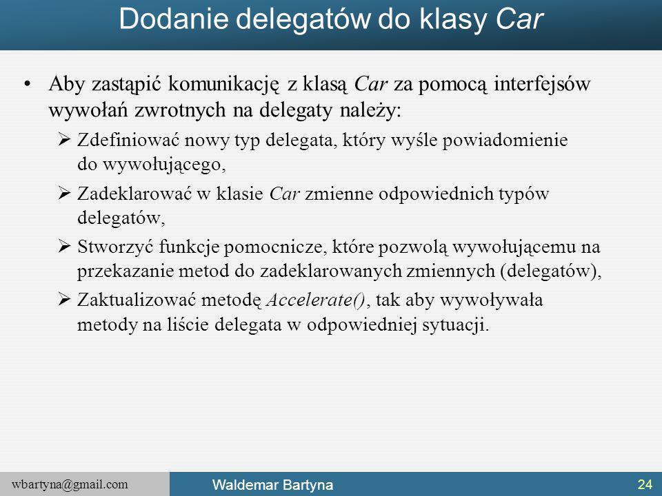 wbartyna@gmail.com Waldemar Bartyna Dodanie delegatów do klasy Car Aby zastąpić komunikację z klasą Car za pomocą interfejsów wywołań zwrotnych na delegaty należy:  Zdefiniować nowy typ delegata, który wyśle powiadomienie do wywołującego,  Zadeklarować w klasie Car zmienne odpowiednich typów delegatów,  Stworzyć funkcje pomocnicze, które pozwolą wywołującemu na przekazanie metod do zadeklarowanych zmiennych (delegatów),  Zaktualizować metodę Accelerate(), tak aby wywoływała metody na liście delegata w odpowiedniej sytuacji.