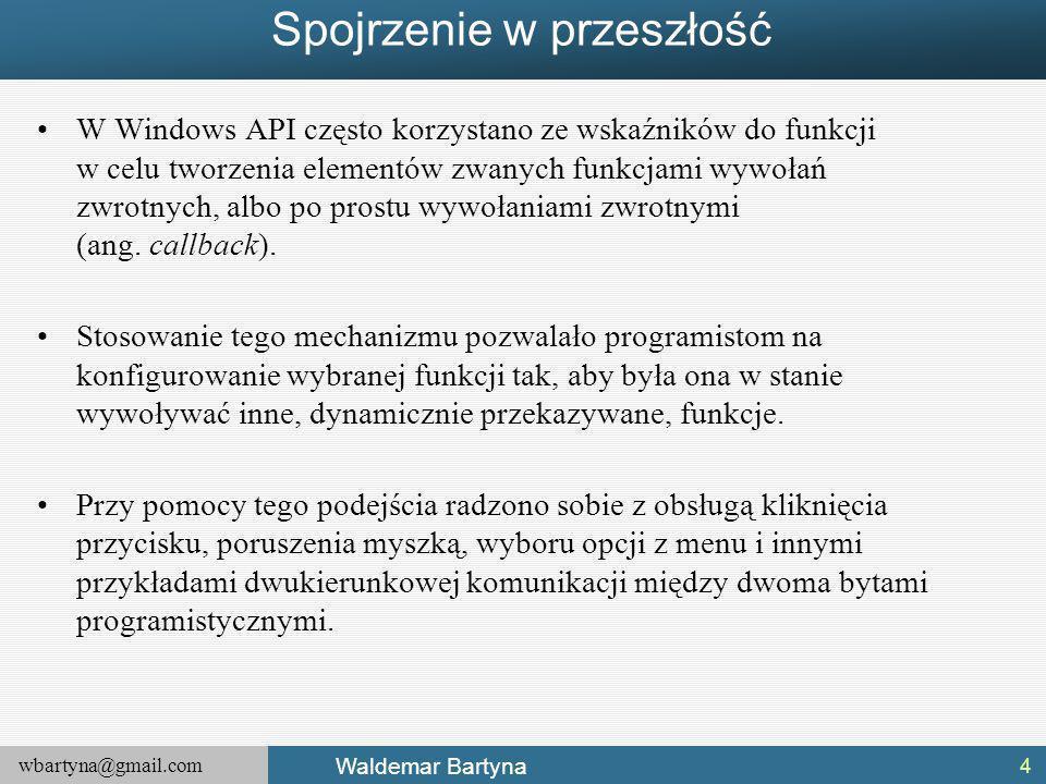 wbartyna@gmail.com Waldemar Bartyna Spojrzenie w przeszłość W Windows API często korzystano ze wskaźników do funkcji w celu tworzenia elementów zwanych funkcjami wywołań zwrotnych, albo po prostu wywołaniami zwrotnymi (ang.