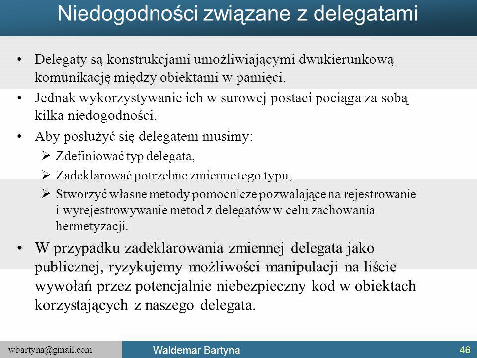 wbartyna@gmail.com Waldemar Bartyna Niedogodności związane z delegatami Delegaty są konstrukcjami umożliwiającymi dwukierunkową komunikację między obiektami w pamięci.