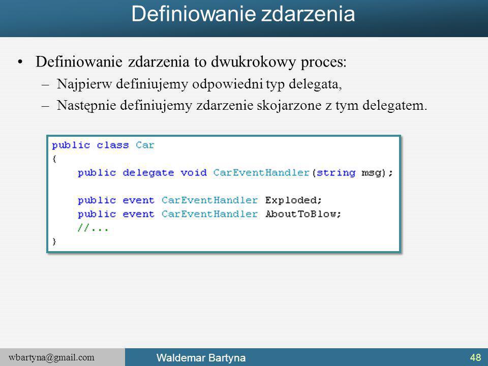 wbartyna@gmail.com Waldemar Bartyna Definiowanie zdarzenia Definiowanie zdarzenia to dwukrokowy proces: –Najpierw definiujemy odpowiedni typ delegata, –Następnie definiujemy zdarzenie skojarzone z tym delegatem.