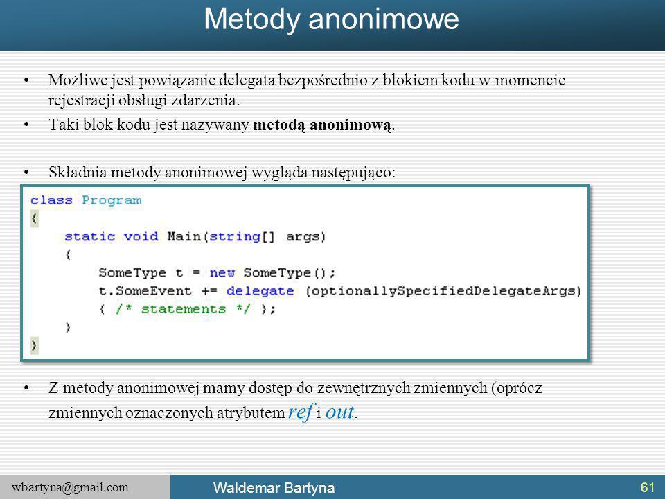 wbartyna@gmail.com Waldemar Bartyna Metody anonimowe Możliwe jest powiązanie delegata bezpośrednio z blokiem kodu w momencie rejestracji obsługi zdarzenia.