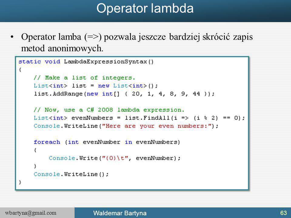 wbartyna@gmail.com Waldemar Bartyna Operator lambda Operator lamba (=>) pozwala jeszcze bardziej skrócić zapis metod anonimowych.