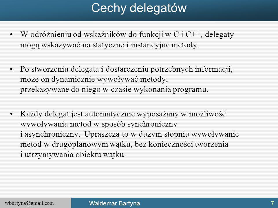 wbartyna@gmail.com Waldemar Bartyna Cechy delegatów W odróżnieniu od wskaźników do funkcji w C i C++, delegaty mogą wskazywać na statyczne i instancyjne metody.