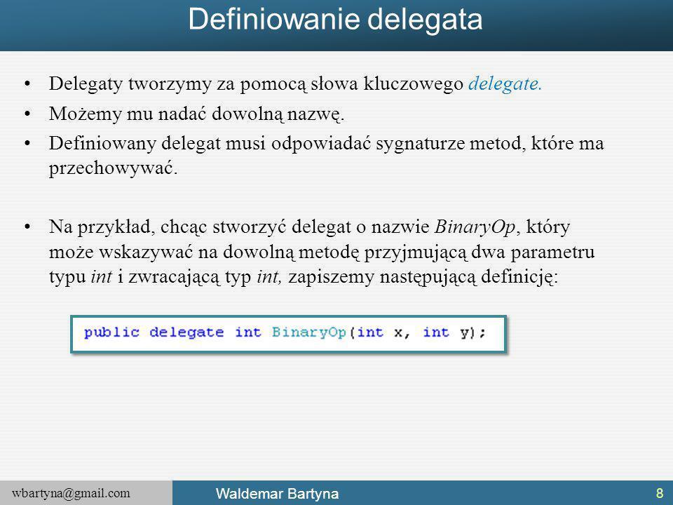 wbartyna@gmail.com Waldemar Bartyna Definiowanie delegata Delegaty tworzymy za pomocą słowa kluczowego delegate.