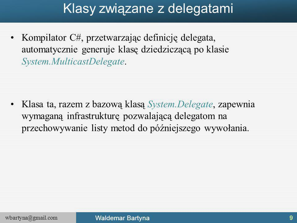 wbartyna@gmail.com Waldemar Bartyna Klasy związane z delegatami Kompilator C#, przetwarzając definicję delegata, automatycznie generuje klasę dziedziczącą po klasie System.MulticastDelegate.