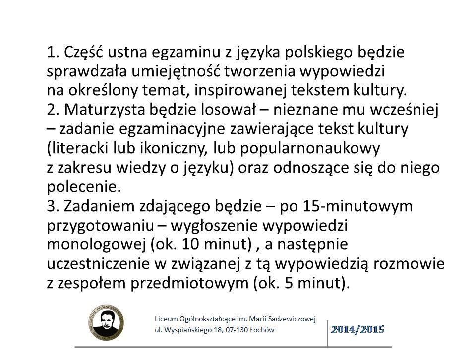 1. Część ustna egzaminu z języka polskiego będzie sprawdzała umiejętność tworzenia wypowiedzi na określony temat, inspirowanej tekstem kultury.  2. Maturzysta będzie losował – nieznane mu wcześniej – zadanie egzaminacyjne zawierające tekst kultury (literacki lub ikoniczny, lub popularnonaukowy z zakresu wiedzy o języku) oraz odnoszące się do niego polecenie. 3. Zadaniem zdającego będzie – po 15-minutowym przygotowaniu – wygłoszenie wypowiedzi monologowej (ok.