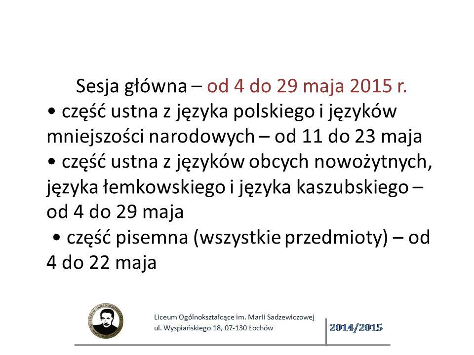 Sesja główna – od 4 do 29 maja 2015 r. część ustna z języka polskiego i języków mniejszości narodowych – od 11 do 23 maja część ustna z języków obcych nowożytnych, języka łemkowskiego i języka kaszubskiego – od 4 do 29 maja  część pisemna (wszystkie przedmioty) – od 4 do 22 maja