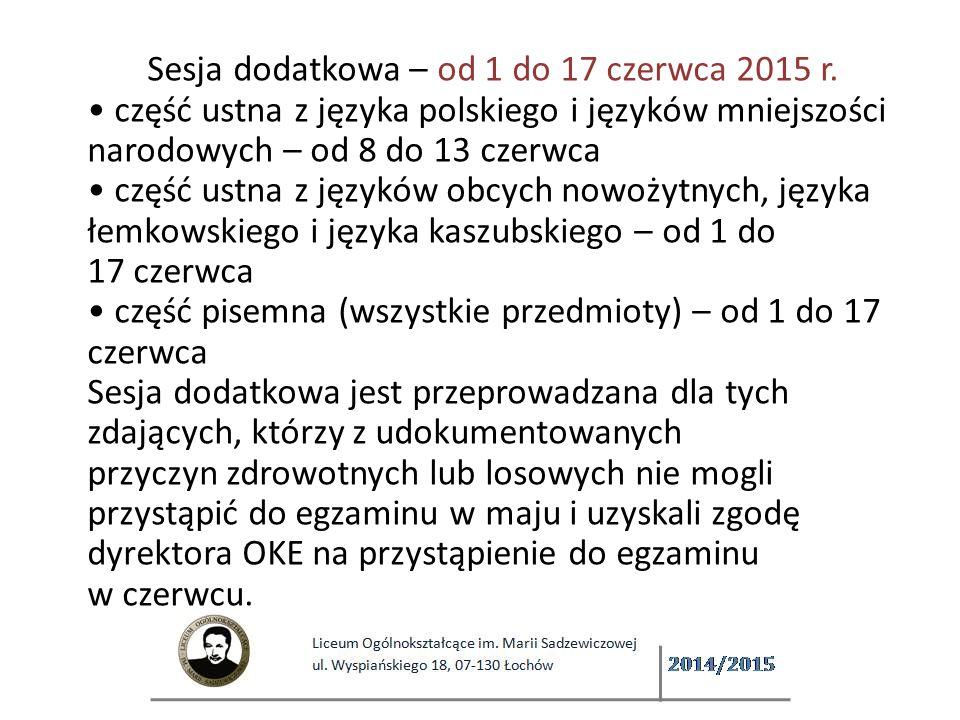 Sesja dodatkowa – od 1 do 17 czerwca 2015 r. część ustna z języka polskiego i języków mniejszości narodowych – od 8 do 13 czerwca część ustna z języków obcych nowożytnych, języka łemkowskiego i języka kaszubskiego – od 1 do 17 czerwca część pisemna (wszystkie przedmioty) – od 1 do 17 czerwca Sesja dodatkowa jest przeprowadzana dla tych zdających, którzy z udokumentowanych przyczyn zdrowotnych lub losowych nie mogli przystąpić do egzaminu w maju i uzyskali zgodę dyrektora OKE na przystąpienie do egzaminu w czerwcu.