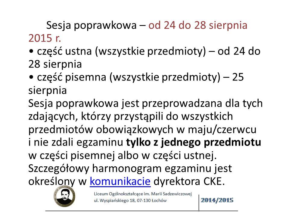 Sesja poprawkowa – od 24 do 28 sierpnia 2015 r. część ustna (wszystkie przedmioty) – od 24 do 28 sierpnia część pisemna (wszystkie przedmioty) – 25 sierpnia Sesja poprawkowa jest przeprowadzana dla tych zdających, którzy przystąpili do wszystkich przedmiotów obowiązkowych w maju/czerwcu i nie zdali egzaminu tylko z jednego przedmiotu w części pisemnej albo w części ustnej. Szczegółowy harmonogram egzaminu jest określony w komunikacie dyrektora CKE.komunikacie