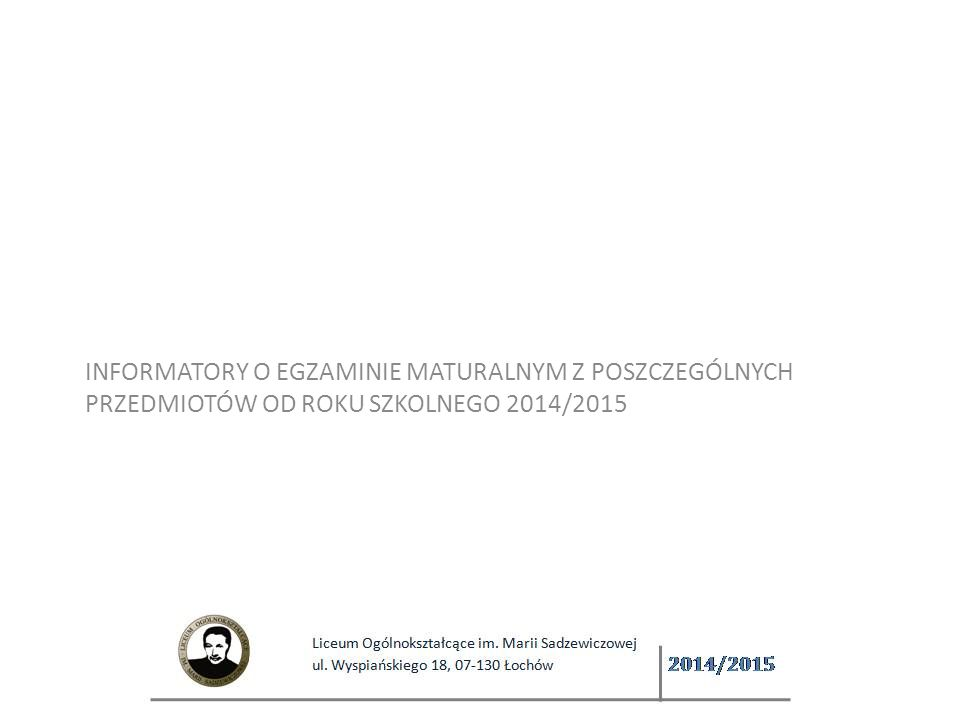 INFORMATORY O EGZAMINIE MATURALNYM Z POSZCZEGÓLNYCH PRZEDMIOTÓW OD ROKU SZKOLNEGO 2014/2015