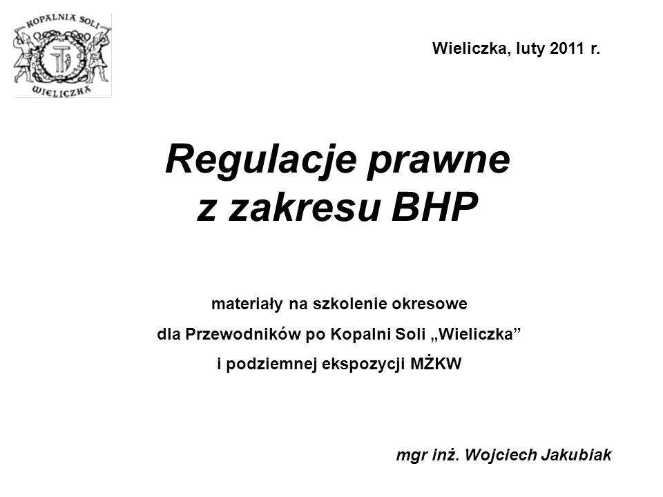"""Regulacje prawne z zakresu BHP mgr inż. Wojciech Jakubiak Wieliczka, luty 2011 r. materiały na szkolenie okresowe dla Przewodników po Kopalni Soli """"Wi"""