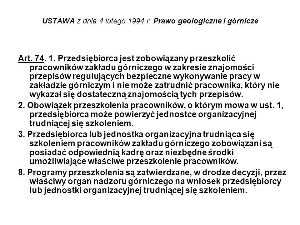 USTAWA z dnia 4 lutego 1994 r. Prawo geologiczne i górnicze Art. 74. 1. Przedsiębiorca jest zobowiązany przeszkolić pracowników zakładu górniczego w z