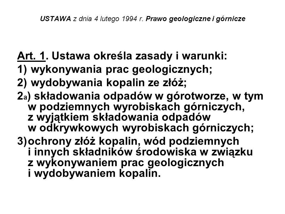 USTAWA z dnia 4 lutego 1994 r. Prawo geologiczne i górnicze Art. 1. Ustawa określa zasady i warunki: 1) wykonywania prac geologicznych; 2) wydobywania