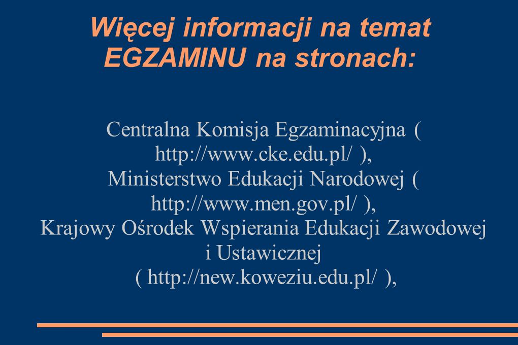 Więcej informacji na temat EGZAMINU na stronach: Centralna Komisja Egzaminacyjna ( http://www.cke.edu.pl/ ), Ministerstwo Edukacji Narodowej ( http://