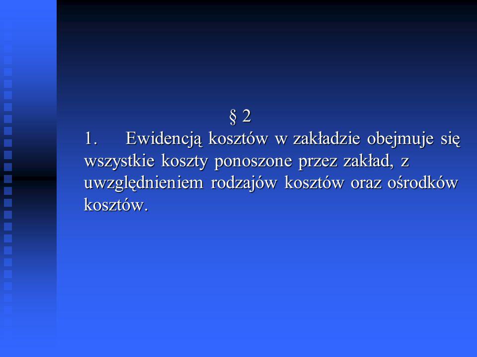 § 2 1. Ewidencją kosztów w zakładzie obejmuje się wszystkie koszty ponoszone przez zakład, z uwzględnieniem rodzajów kosztów oraz ośrodków kosztów. §