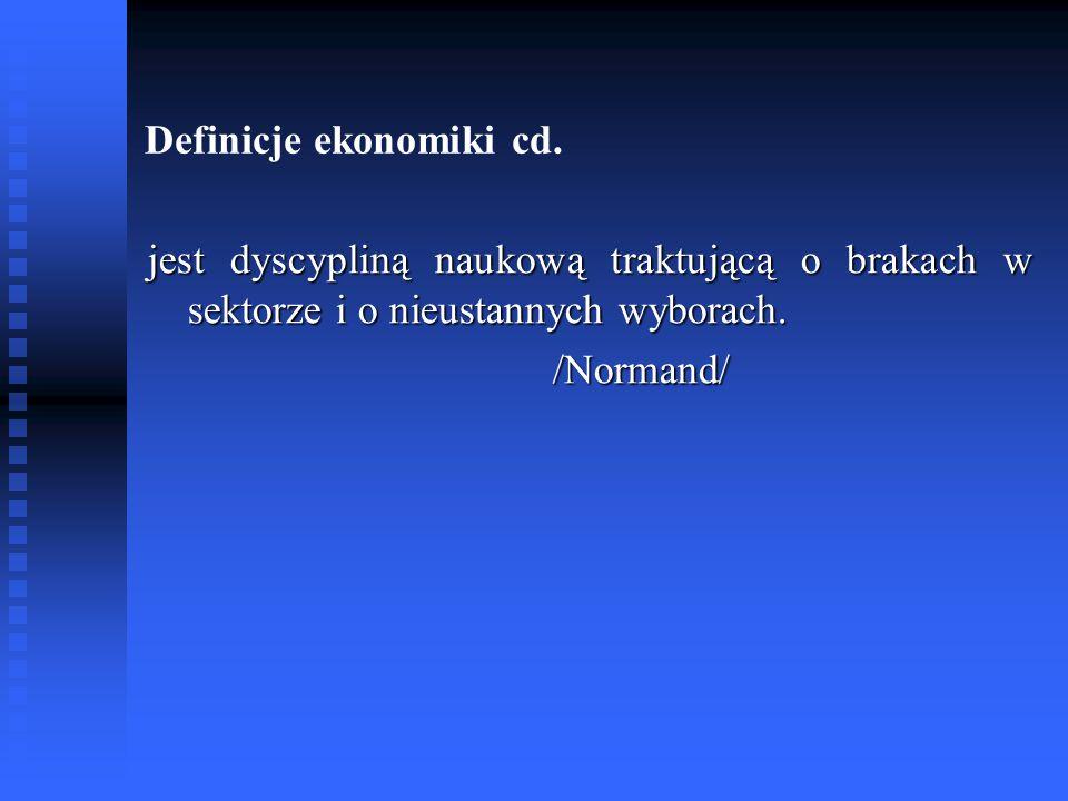 Definicje ekonomiki cd. jest dyscypliną naukową traktującą o brakach w sektorze i o nieustannych wyborach. /Normand/ /Normand/