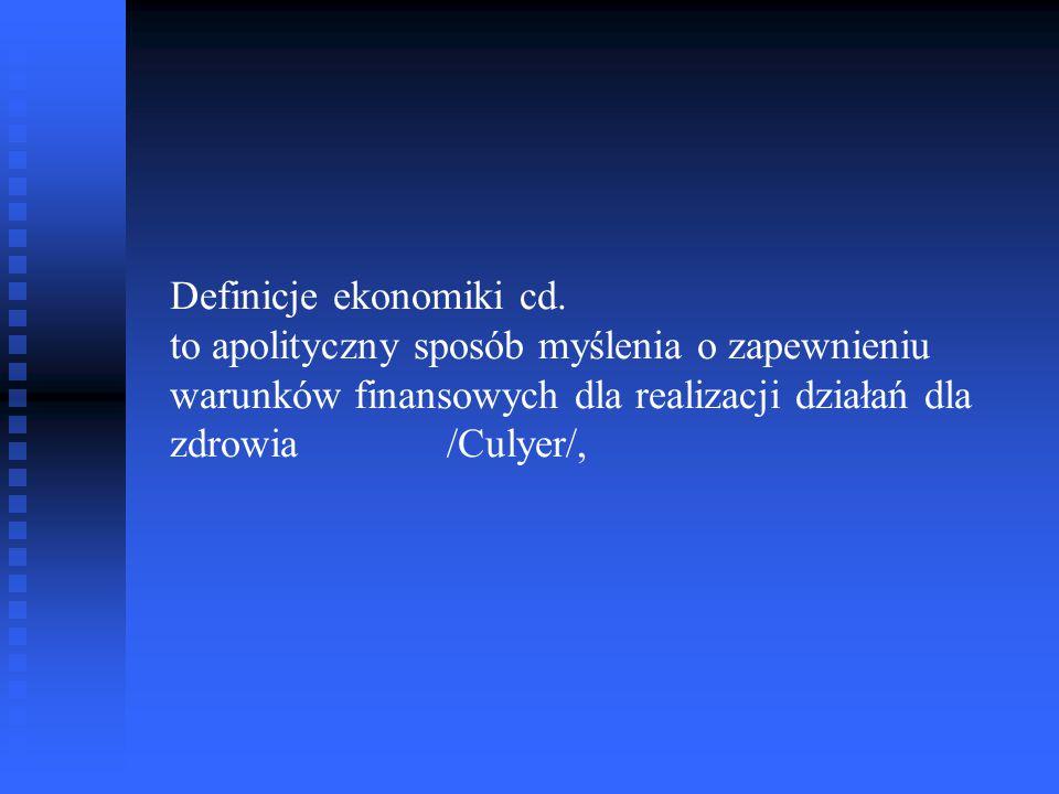 Definicje ekonomiki cd. to apolityczny sposób myślenia o zapewnieniu warunków finansowych dla realizacji działań dla zdrowia /Culyer/,