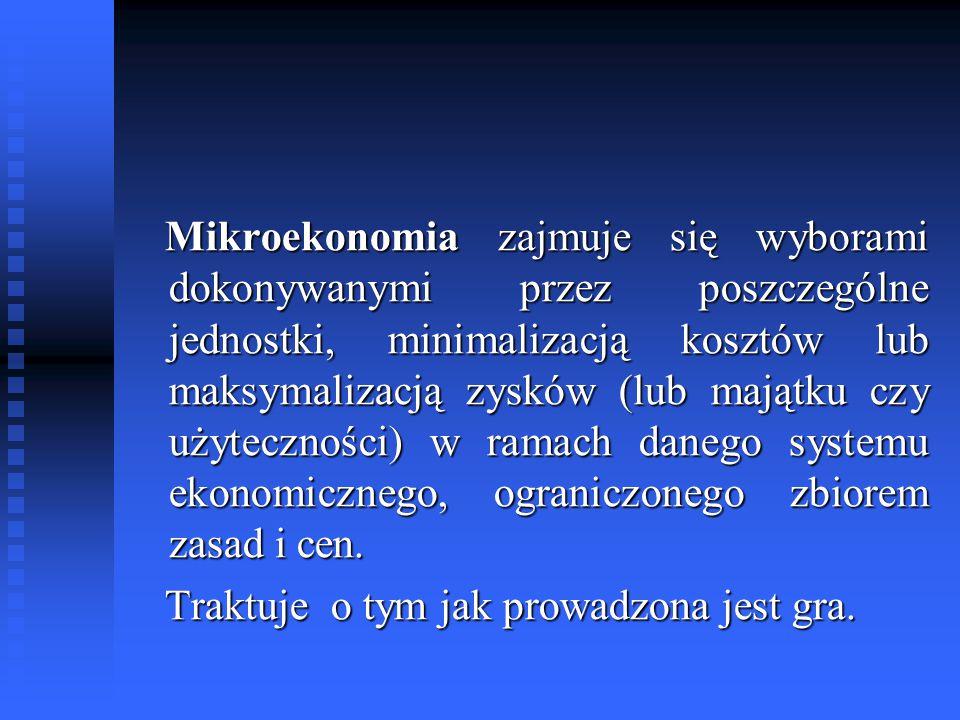 Mikroekonomia zajmuje się wyborami dokonywanymi przez poszczególne jednostki, minimalizacją kosztów lub maksymalizacją zysków (lub majątku czy użytecz