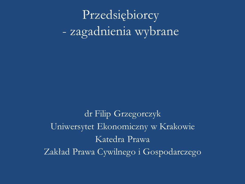 Przedsiębiorcy - zagadnienia wybrane dr Filip Grzegorczyk Uniwersytet Ekonomiczny w Krakowie Katedra Prawa Zakład Prawa Cywilnego i Gospodarczego