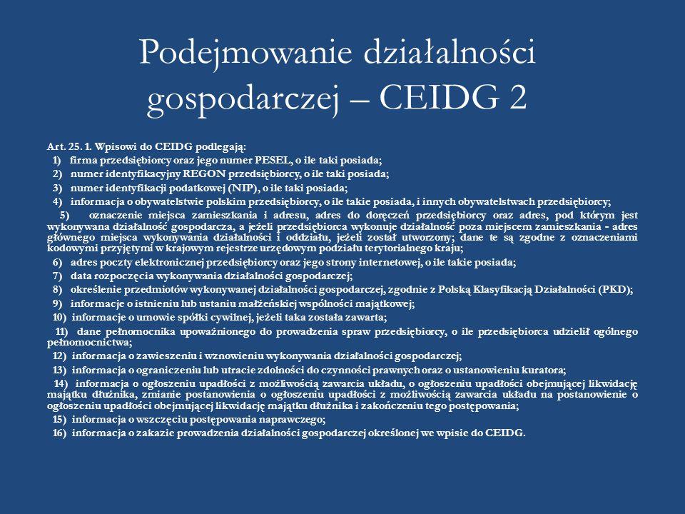 Podejmowanie działalności gospodarczej – CEIDG 2 Art. 25. 1. Wpisowi do CEIDG podlegają: 1) firma przedsiębiorcy oraz jego numer PESEL, o ile taki pos