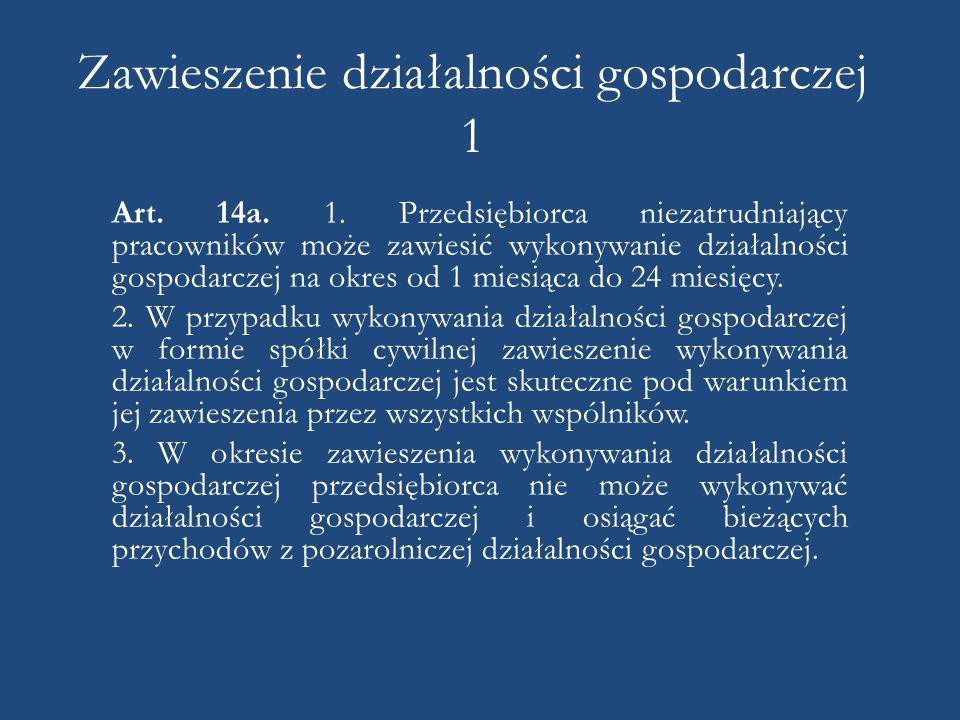 Zawieszenie działalności gospodarczej 1 Art. 14a. 1. Przedsiębiorca niezatrudniający pracowników może zawiesić wykonywanie działalności gospodarczej n