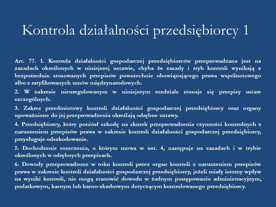 Kontrola działalności przedsiębiorcy 1 Art. 77. 1. Kontrola działalności gospodarczej przedsiębiorców przeprowadzana jest na zasadach określonych w ni