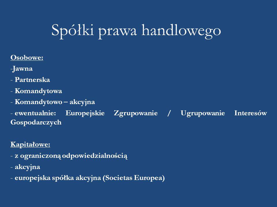 Spółki prawa handlowego Osobowe: -Jawna - Partnerska - Komandytowa - Komandytowo – akcyjna - ewentualnie: Europejskie Zgrupowanie / Ugrupowanie Interesów Gospodarczych Kapitałowe: - z ograniczoną odpowiedzialnością - akcyjna - europejska spółka akcyjna (Societas Europea)