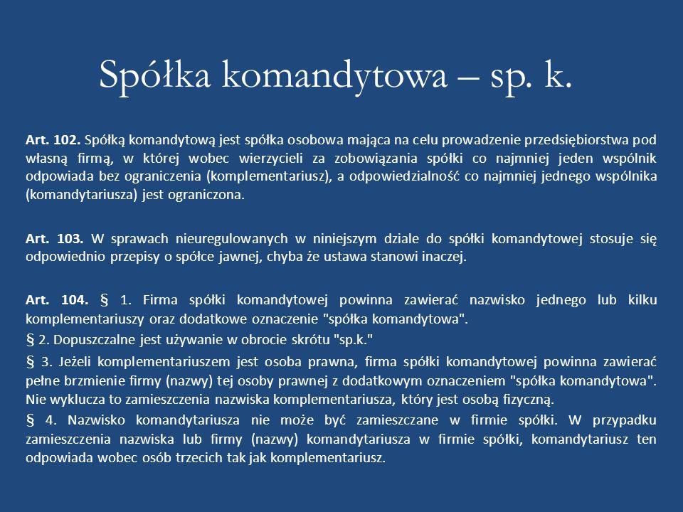 Spółka komandytowa – sp. k. Art. 102. Spółką komandytową jest spółka osobowa mająca na celu prowadzenie przedsiębiorstwa pod własną firmą, w której wo
