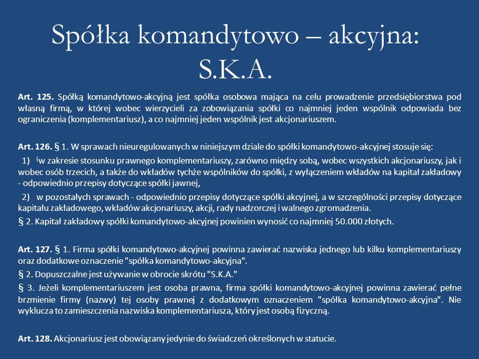 Spółka komandytowo – akcyjna: S.K.A. Art. 125. Spółką komandytowo-akcyjną jest spółka osobowa mająca na celu prowadzenie przedsiębiorstwa pod własną f