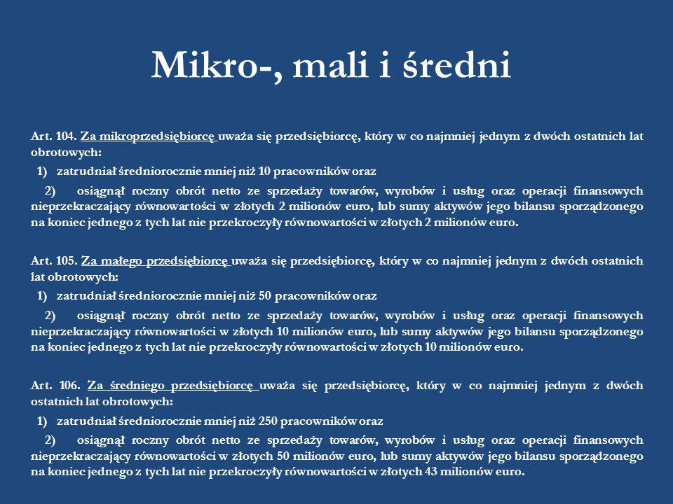 Mikro-, mali i średni Art. 104. Za mikroprzedsiębiorcę uważa się przedsiębiorcę, który w co najmniej jednym z dwóch ostatnich lat obrotowych: 1) zatru