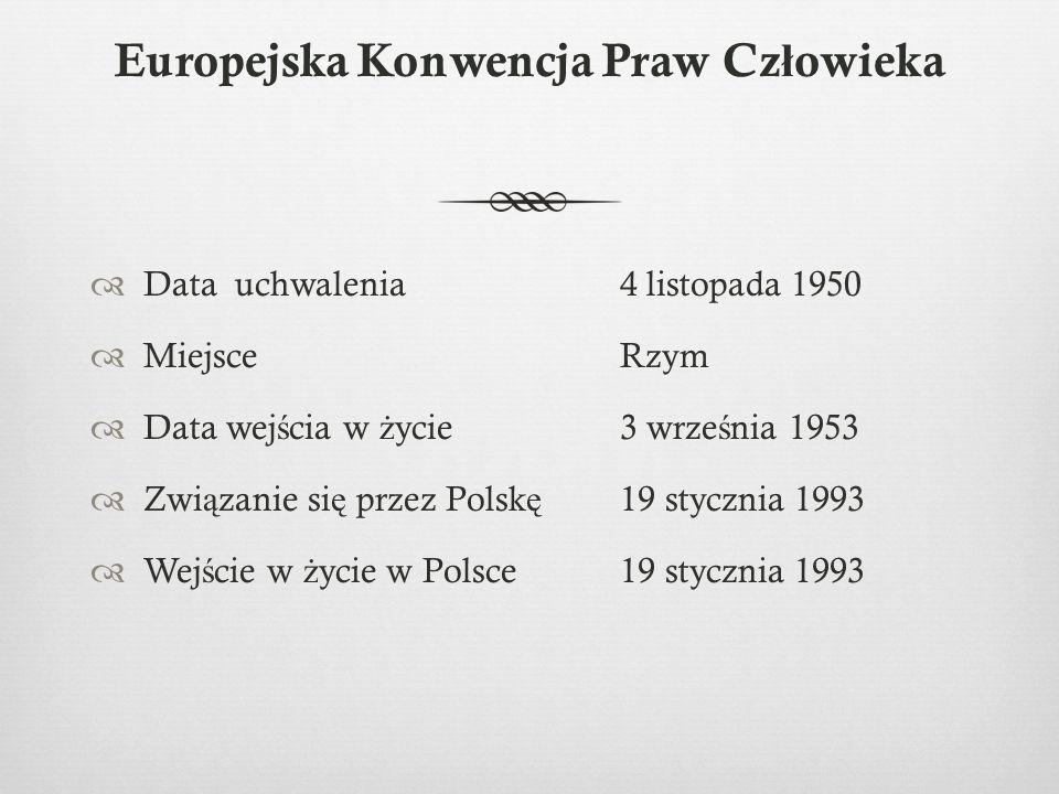 Europejska Konwencja Praw Cz ł owieka  Data uchwalenia 4 listopada 1950  MiejsceRzym  Data wej ś cia w ż ycie3 wrze ś nia 1953  Zwi ą zanie si ę przez Polsk ę 19 stycznia 1993  Wej ś cie w ż ycie w Polsce19 stycznia 1993
