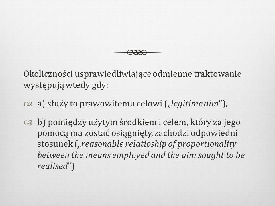 """Okoliczności usprawiedliwiające odmienne traktowanie występują wtedy gdy:  a) służy to prawowitemu celowi (""""legitime aim ),  b) pomiędzy użytym środkiem i celem, który za jego pomocą ma zostać osiągnięty, zachodzi odpowiedni stosunek (""""reasonable relatioship of proportionality between the means employed and the aim sought to be realised )"""