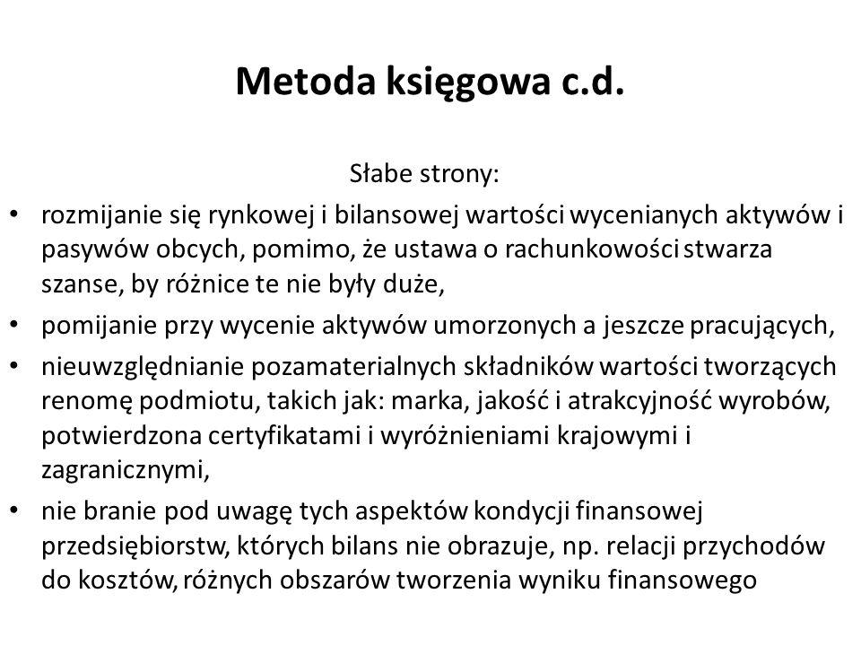 Metoda księgowa c.d. Słabe strony: rozmijanie się rynkowej i bilansowej wartości wycenianych aktywów i pasywów obcych, pomimo, że ustawa o rachunkowoś