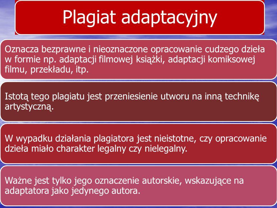 Plagiat adaptacyjny Oznacza bezprawne i nieoznaczone opracowanie cudzego dzieła w formie np. adaptacji filmowej książki, adaptacji komiksowej filmu, p