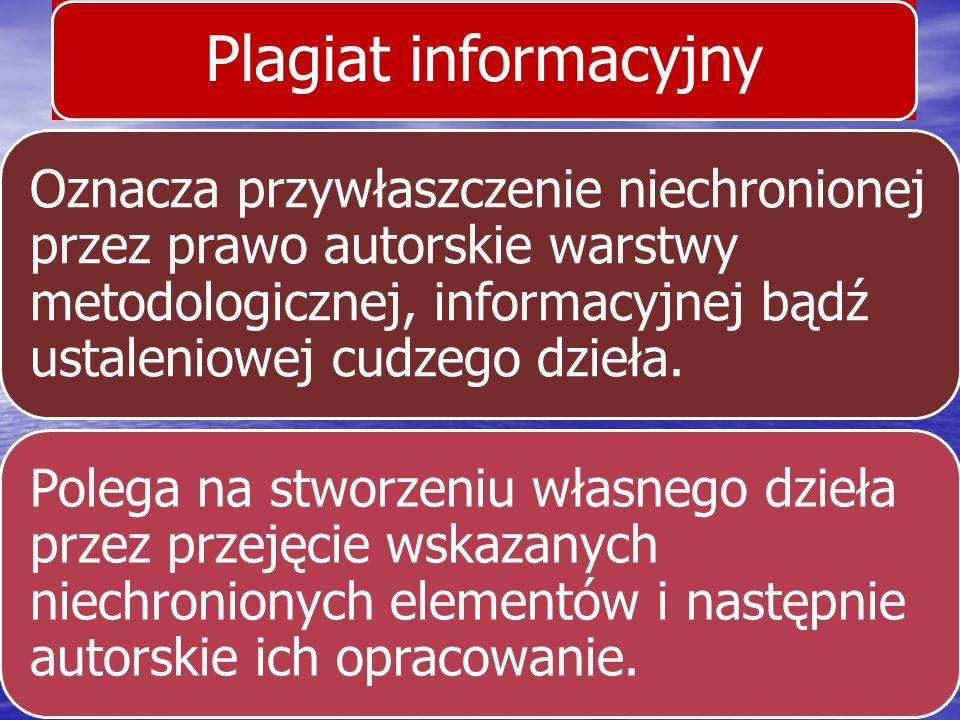 Plagiat informacyjny Oznacza przywłaszczenie niechronionej przez prawo autorskie warstwy metodologicznej, informacyjnej bądź ustaleniowej cudzego dzie