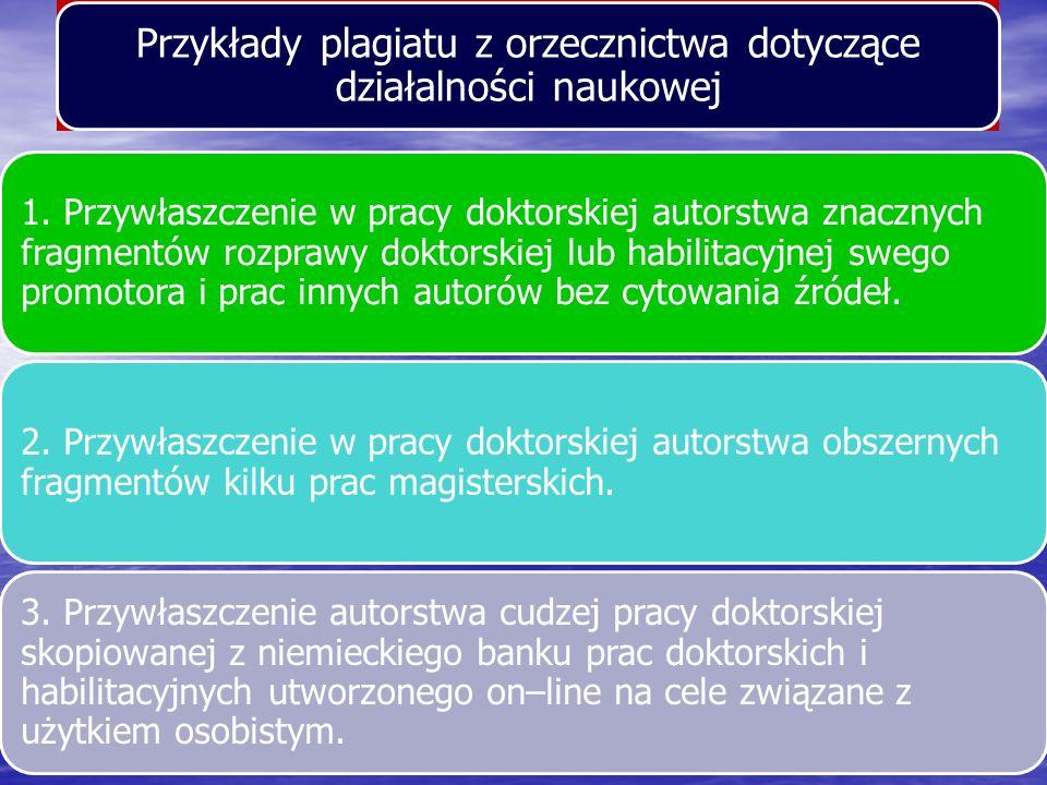 Przykłady plagiatu z orzecznictwa dotyczące działalności naukowej 1. Przywłaszczenie w pracy doktorskiej autorstwa znacznych fragmentów rozprawy dokto
