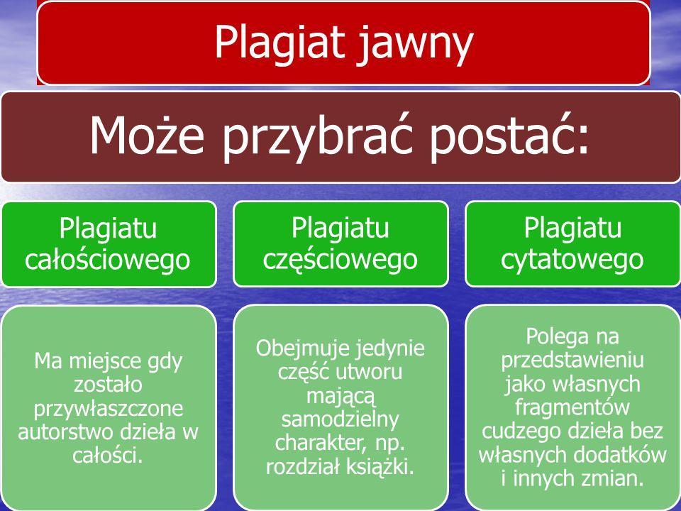 Plagiat jawny Może przybrać postać: Plagiatu całościowego Ma miejsce gdy zostało przywłaszczone autorstwo dzieła w całości. Plagiatu częściowego Obejm