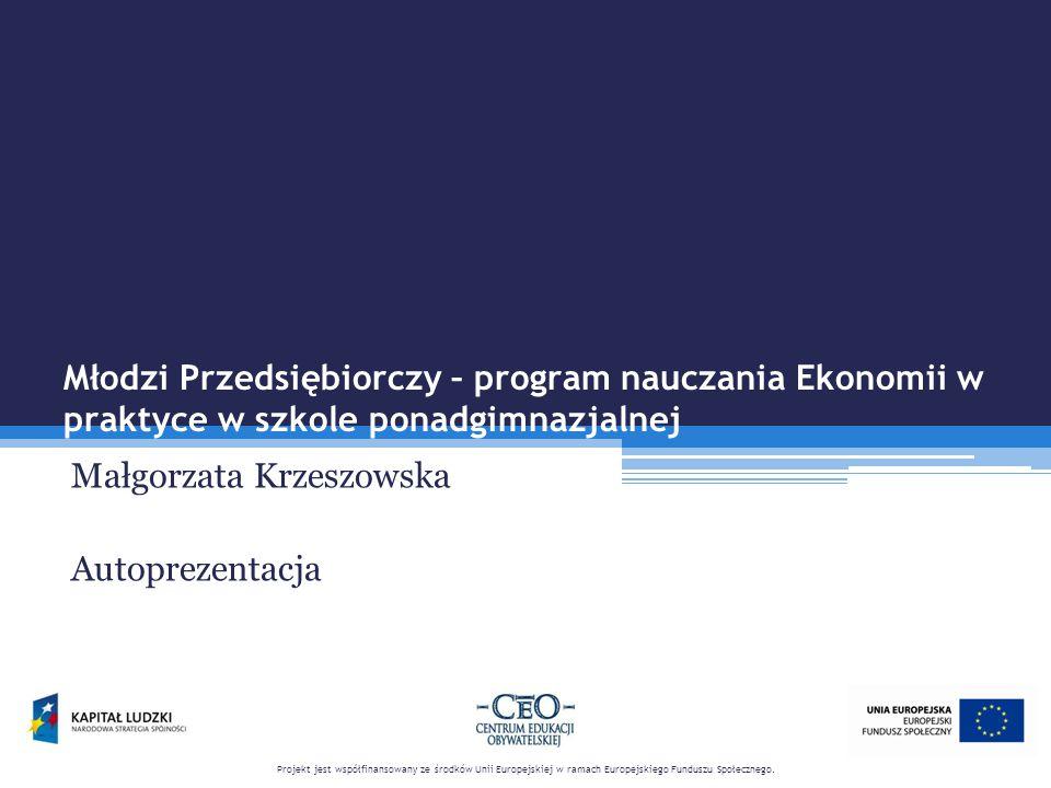 Młodzi Przedsiębiorczy – program nauczania Ekonomii w praktyce w szkole ponadgimnazjalnej Małgorzata Krzeszowska Autoprezentacja Projekt jest współfinansowany ze środków Unii Europejskiej w ramach Europejskiego Funduszu Społecznego.